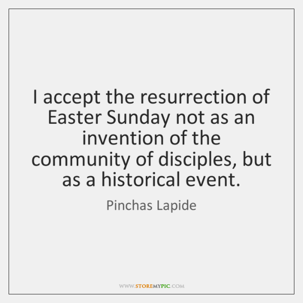 I accept the resurrection of Easter Sunday not as an invention of ...