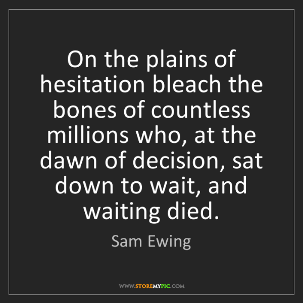 Sam Ewing: On the plains of hesitation bleach the bones of countless...