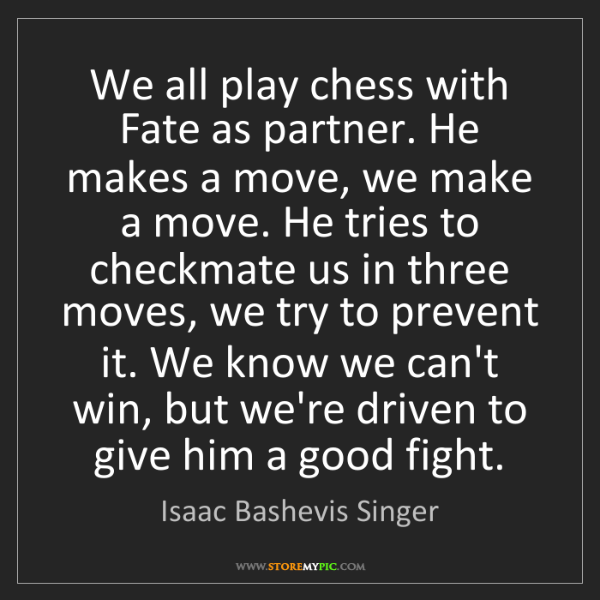 Isaac Bashevis Singer: We all play chess with Fate as partner. He makes a move,...
