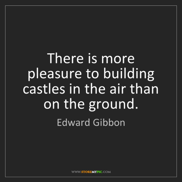 Edward Gibbon: There is more pleasure to building castles in the air...