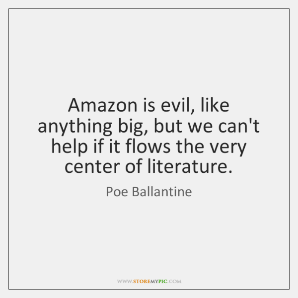 Amazon is evil, like anything big, but we can't help if it ...
