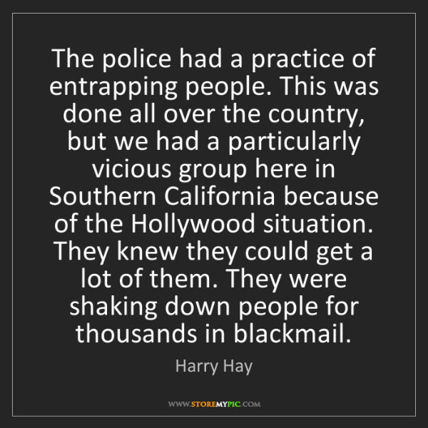 Harry Hay: The police had a practice of entrapping people. This...