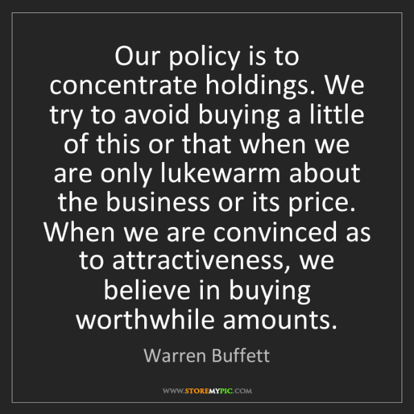 Warren Buffett: Our policy is to concentrate holdings. We try to avoid...