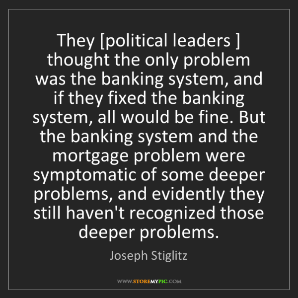 Joseph Stiglitz: They [political leaders ] thought the only problem was...
