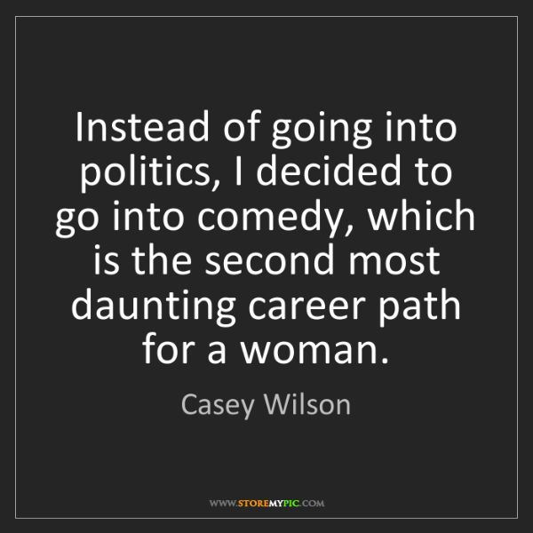 Casey Wilson: Instead of going into politics, I decided to go into...