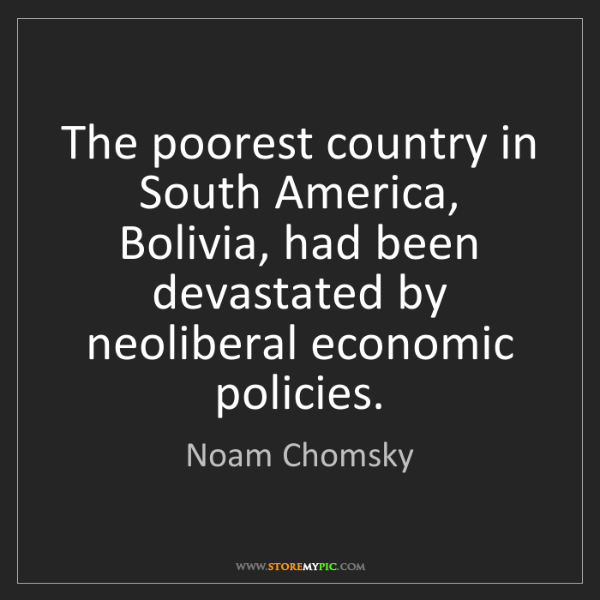 Noam Chomsky: The poorest country in South America, Bolivia, had been...