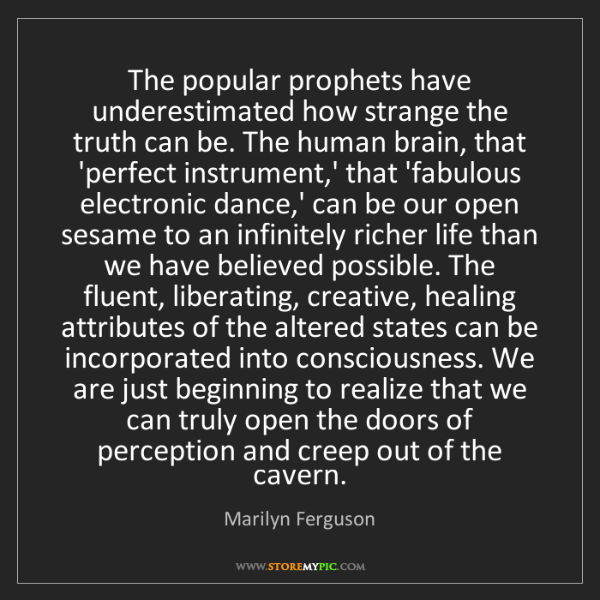 Marilyn Ferguson: The popular prophets have underestimated how strange...