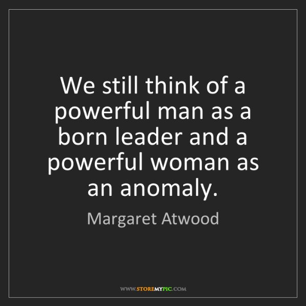 Margaret Atwood: We still think of a powerful man as a born leader and...