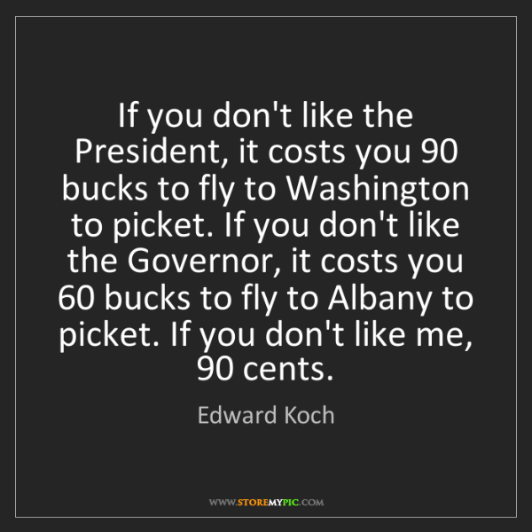 Edward Koch: If you don't like the President, it costs you 90 bucks...