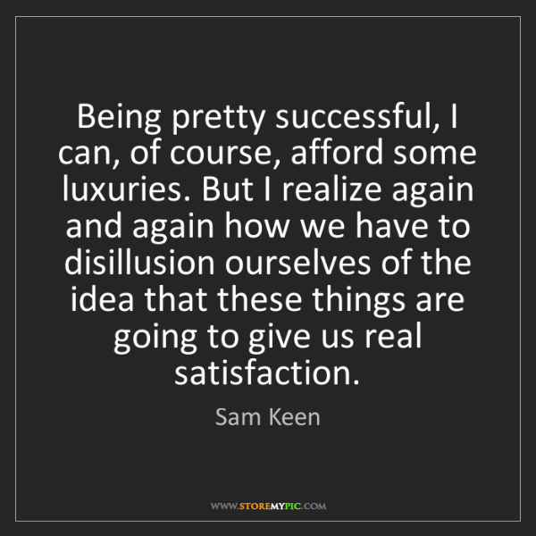Sam Keen: Being pretty successful, I can, of course, afford some...
