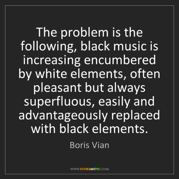 Boris Vian: The problem is the following, black music is increasing...