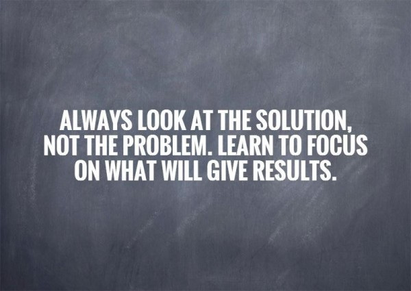 Always look at the solution not the problem learn to focus on what will give results
