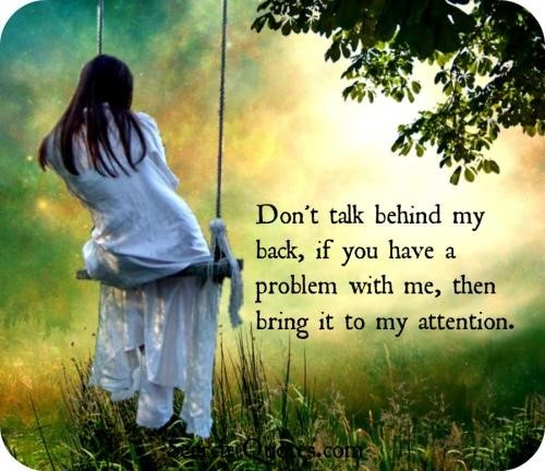 Dont talk behind my back if you have problem with me then bring it to my attention