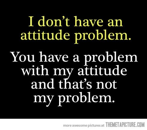 I dont have an attitude problem
