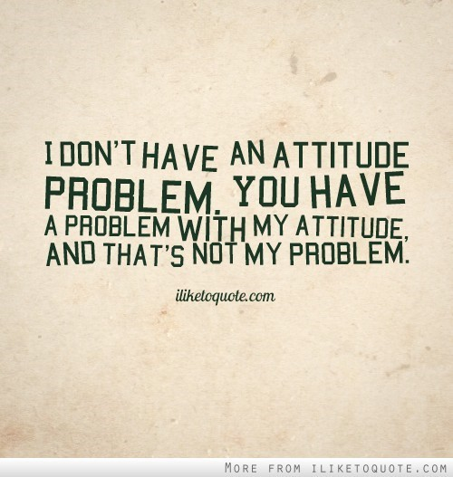 I dont have an attitude problem you have a problem with my attitude and thats not my p