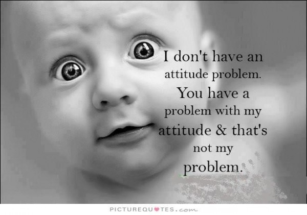 I dont have an attitude problem you have a problem with my attitude thats not my probl