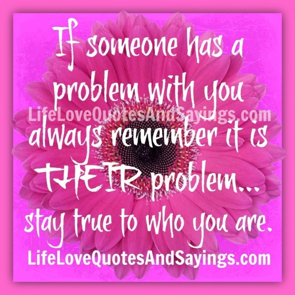 If someone has a problem with you always remember it is their problem stay true to who
