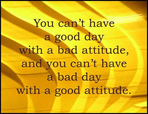 You cant have a good day with a bad attitude and you cant have a bad day with a good a