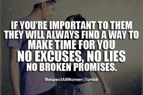 If youre important to them they will always find a way to make time for you no excuse