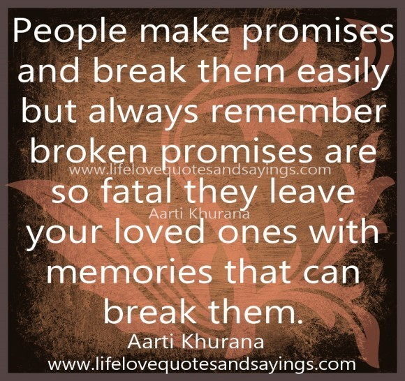 People make promises and break them easily but always remember broken promises are so
