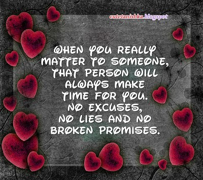 When you really matter to someone that person will always make time for you no excuses