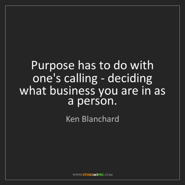 Ken Blanchard: Purpose has to do with one's calling - deciding what...