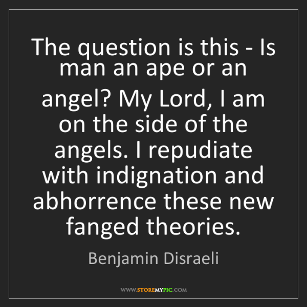 Benjamin Disraeli: The question is this - Is man an ape or an angel? My...