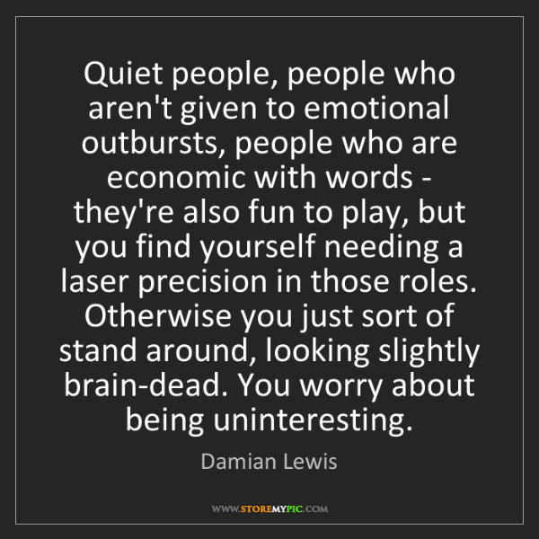 Damian Lewis: Quiet people, people who aren't given to emotional outbursts,...
