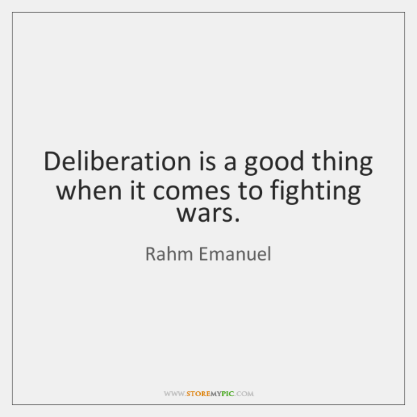 Deliberation is a good thing when it comes to fighting wars.