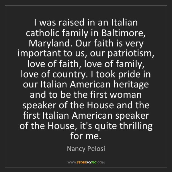 Nancy Pelosi: I was raised in an Italian catholic family in Baltimore,...