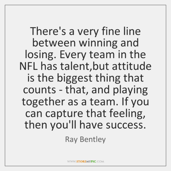 There's a very fine line between winning and losing. Every team in ...