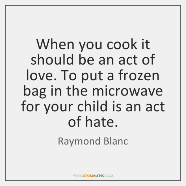 When you cook it should be an act of love. To put ...