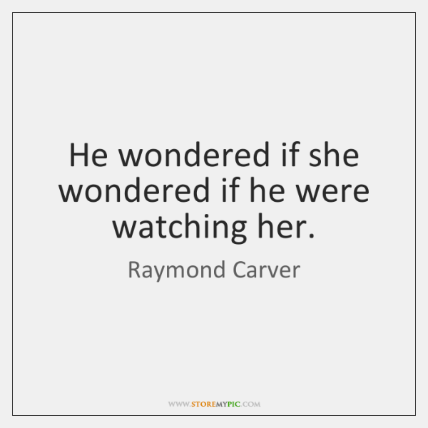 He wondered if she wondered if he were watching her.