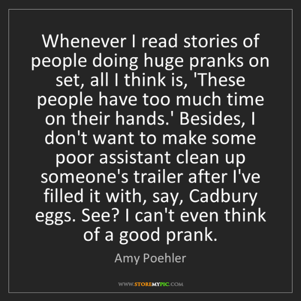Amy Poehler: Whenever I read stories of people doing huge pranks on...