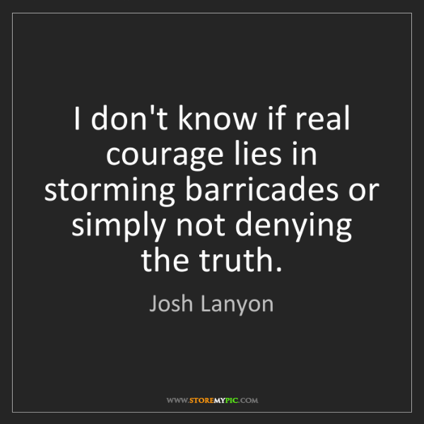 Josh Lanyon: I don't know if real courage lies in storming barricades...