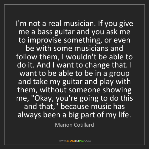 Marion Cotillard: I'm not a real musician. If you give me a bass guitar...