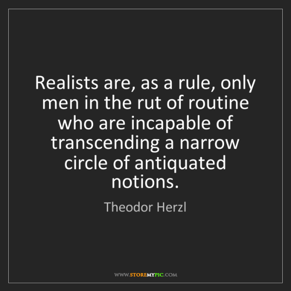 Theodor Herzl: Realists are, as a rule, only men in the rut of routine...