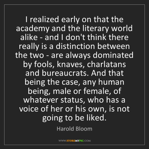 Harold Bloom: I realized early on that the academy and the literary...