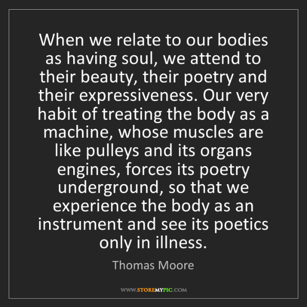 Thomas Moore: When we relate to our bodies as having soul, we attend...