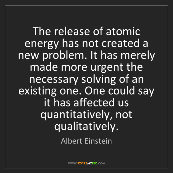Albert Einstein: The release of atomic energy has not created a new problem....