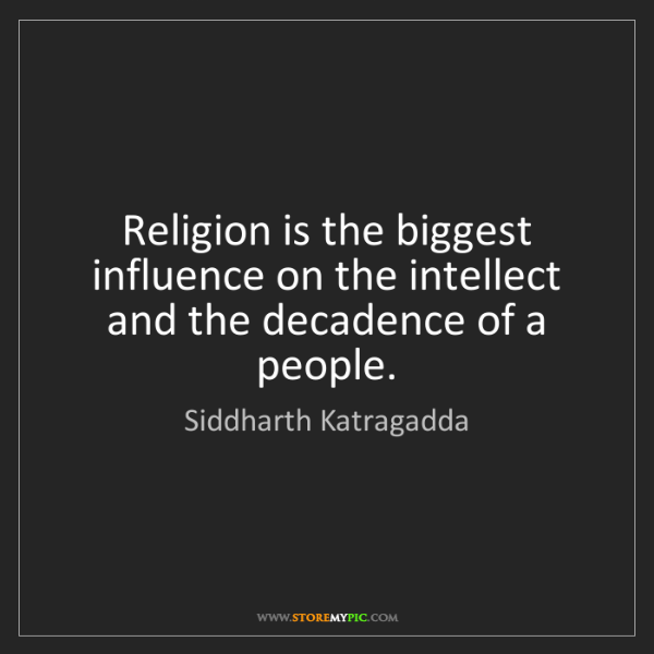 Siddharth Katragadda: Religion is the biggest influence on the intellect and...