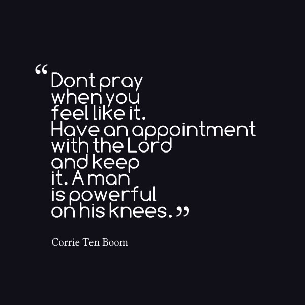 Dont pray when you feel like it have an appointment with the lord and keep it a man i