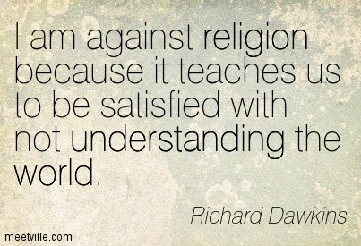 I am against religion because it teachers us to be satisfied with not understanding t