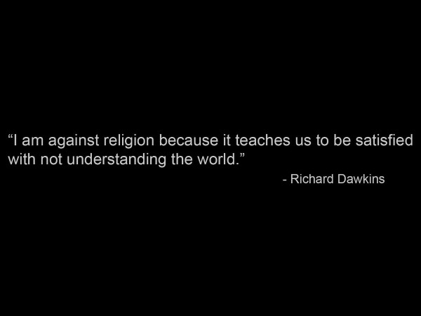 I am against religion because it teaches us to be satisfaied with not understanding t