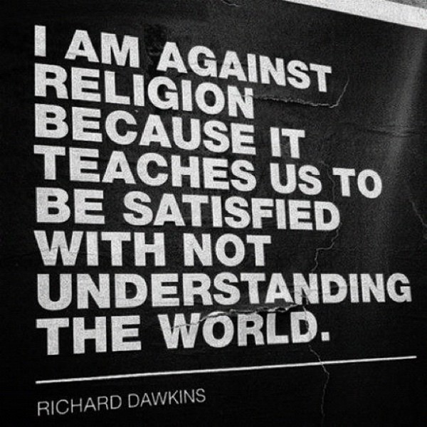 I am against religion because it teaches us to be satisfied understanding the world