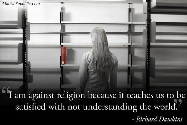 I am against religion because it teaches us to be satisfied with not understanding th