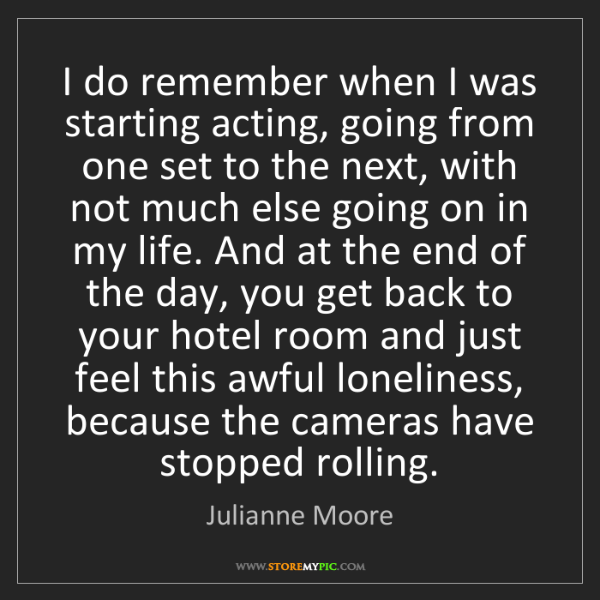 Julianne Moore: I do remember when I was starting acting, going from...