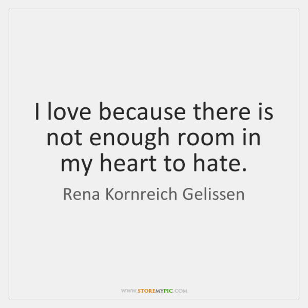 I love because there is not enough room in my heart to ...