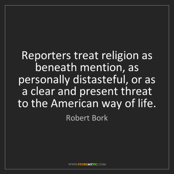 Robert Bork: Reporters treat religion as beneath mention, as personally...