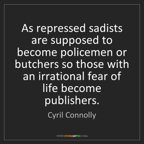 Cyril Connolly: As repressed sadists are supposed to become policemen...